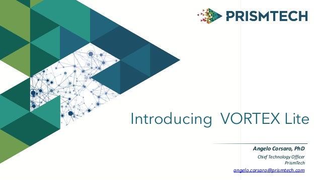 Introducing VORTEX Lite Chief  Technology  Officer   PrismTech angelo.corsaro@prismtech.com Angelo  Corsaro,  PhD