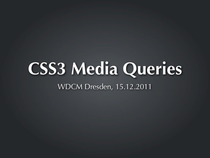 CSS3 Media Queries   WDCM Dresden, 15.12.2011
