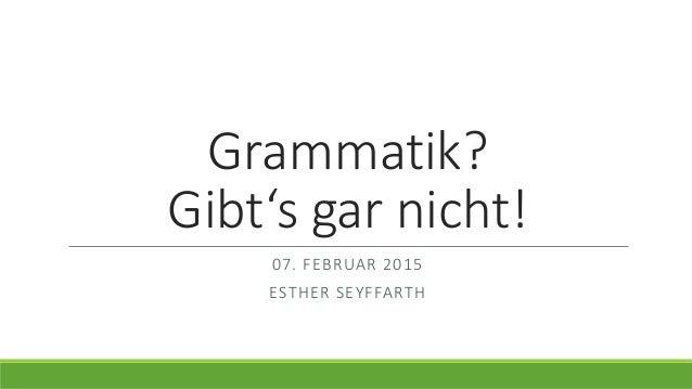 Grammatik? Gibt's gar nicht! 07. FEBRUAR 2015 ESTHER SEYFFARTH