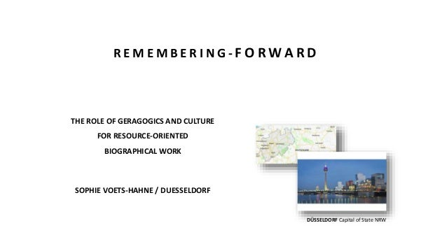 THE ROLE OF GERAGOGICS AND CULTURE FOR RESOURCE-ORIENTED BIOGRAPHICAL WORK SOPHIE VOETS-HAHNE / DUESSELDORF DÜSSELDORF Cap...