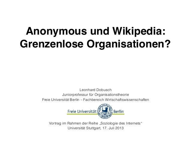 Anonymous und Wikipedia: Grenzenlose Organisationen? Leonhard Dobusch Juniorprofessur für Organisationstheorie Freie Unive...
