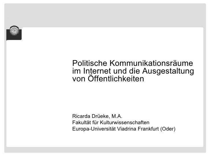 <ul><li>Politische Kommunikationsräume im Internet und die Ausgestaltung von Öffentlichkeiten </li></ul><ul><li>Ricarda Dr...