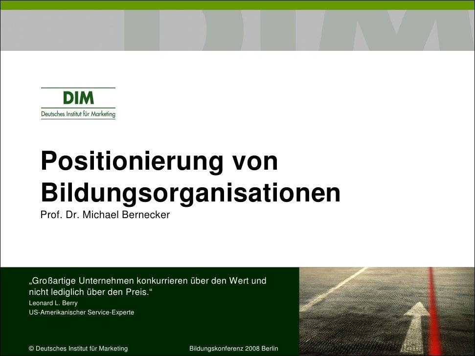 """Positionierung von    Bildungsorganisationen    Prof. Dr. Michael Bernecker     """"Großartige Unternehmen konkurrieren über ..."""