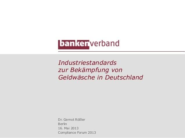 Industriestandardszur Bekämpfung vonGeldwäsche in DeutschlandDr. Gernot RößlerBerlin16. Mai 2013Compliance Forum 2013