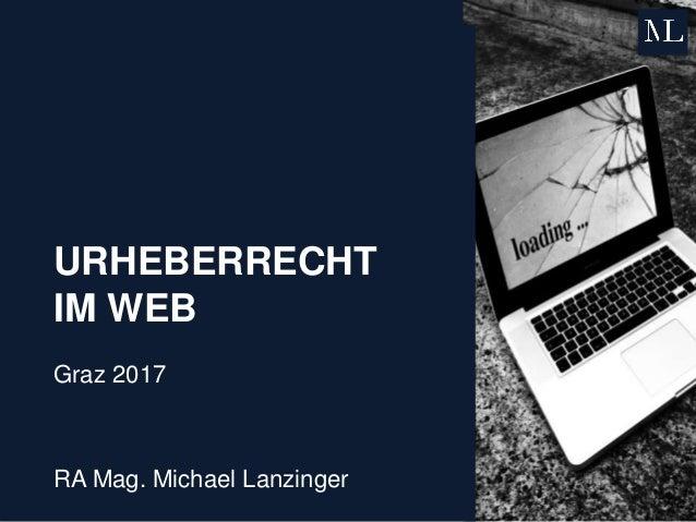 URHEBERRECHT IM WEB Graz 2017 RA Mag. Michael Lanzinger
