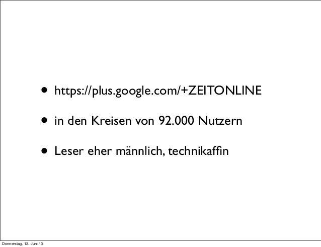 • https://plus.google.com/+ZEITONLINE• in den Kreisen von 92.000 Nutzern• Leser eher männlich, technikaffinDonnerstag, 13. ...