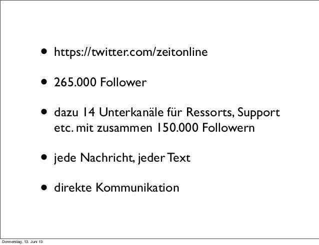 • https://twitter.com/zeitonline• 265.000 Follower• dazu 14 Unterkanäle für Ressorts, Supportetc. mit zusammen 150.000 Fol...