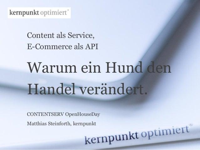 Content als Service, E-Commerce als API CONTENTSERV OpenHouseDay Matthias Steinforth, kernpunkt Warum ein Hund den Handel ...