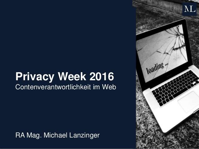 Privacy Week 2016 Contenverantwortlichkeit im Web RA Mag. Michael Lanzinger
