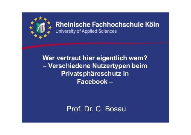 Wer vertraut hier eigentlich wem? – Verschiedene Nutzertypen beim Privatsphäreschutz in Facebook – Prof. Dr. C. Bosau