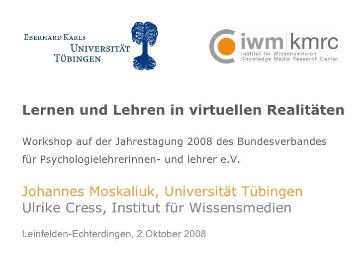 Lernen und Lehren in virtuellen Realitäten Workshop auf der Jahrestagung 2008 des Bundesverbandes  für Psychologielehrerin...