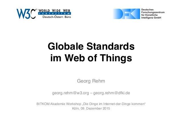 """Globale Standards  im Web of Things Georg Rehm georg.rehm@w3.org – georg.rehm@dfki.de BITKOM Akademie Workshop """"Die Dinge..."""