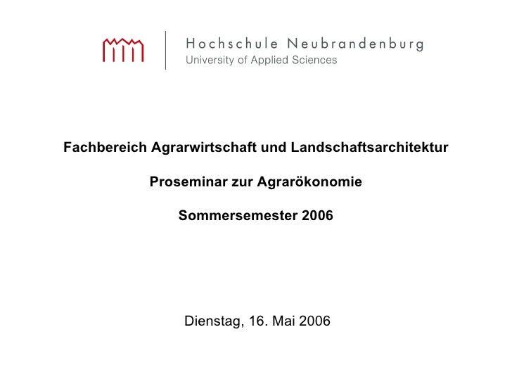 Fachbereich Agrarwirtschaft und Landschaftsarchitektur Proseminar zur Agrarökonomie Sommersemester 2006 Dienstag, 16. Mai ...