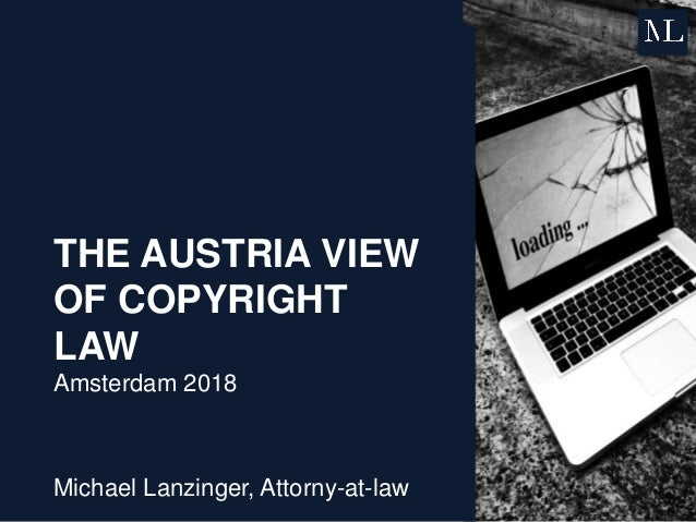 THE AUSTRIA VIEW OF COPYRIGHT LAW Amsterdam 2018 Michael Lanzinger, Attorny-at-law