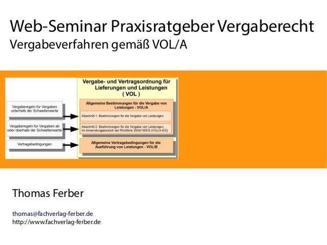 Web-Seminar Praxisratgeber Vergaberecht  Vergabeverfahren gemäß VOL/A  Thomas Ferber  thomas@fachverlag-ferber.de  http://...
