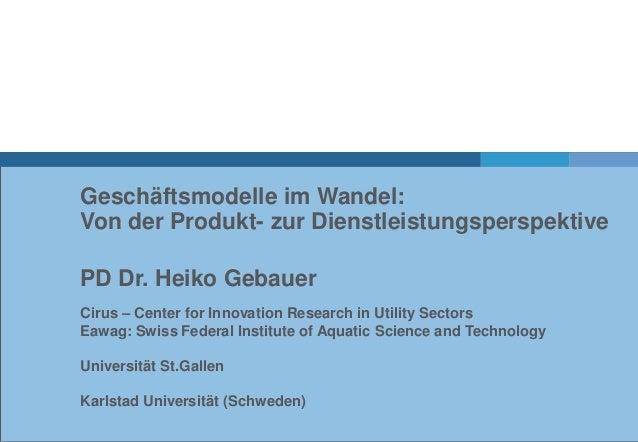 Geschäftsmodelle im Wandel:Von der Produkt- zur DienstleistungsperspektivePD Dr. Heiko GebauerCirus – Center for Innovatio...