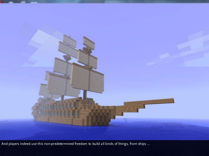And players indeed use this non-predetermined freedom to build all kinds of things, from ships ...