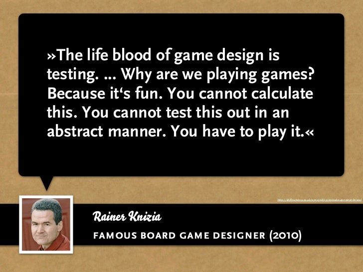 »The life blood of game design istesting. ... Why are we playing games?Because it's fun. You cannot calculatethis. You can...