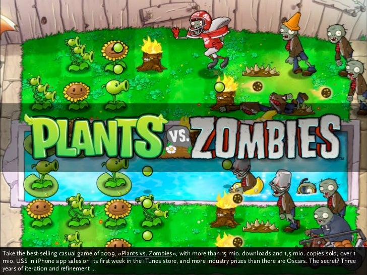 Take the best-selling casual game of 2009, »Plants vs. Zombies«, with more than 15 mio. downloads and 1,5 mio. copies sold...