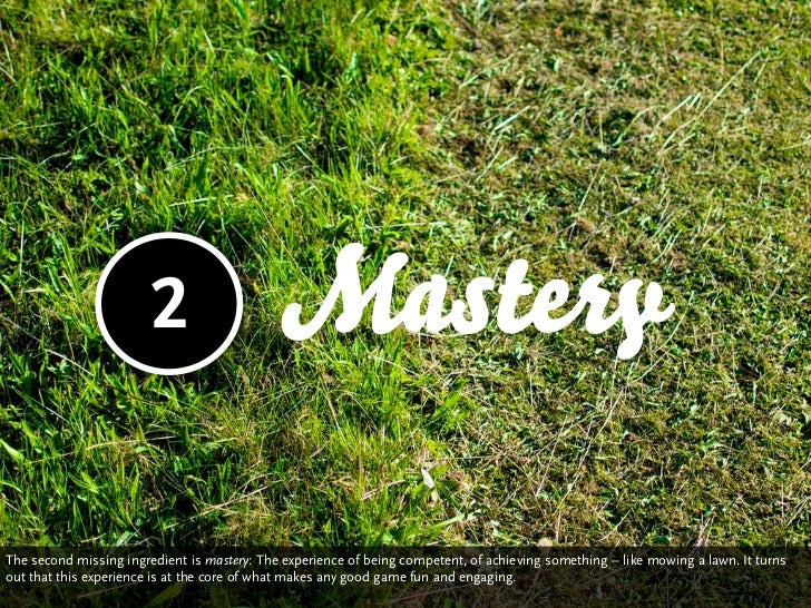 2                     MasteryThe second missing ingredient is mastery: The experience of being competent, of achieving som...