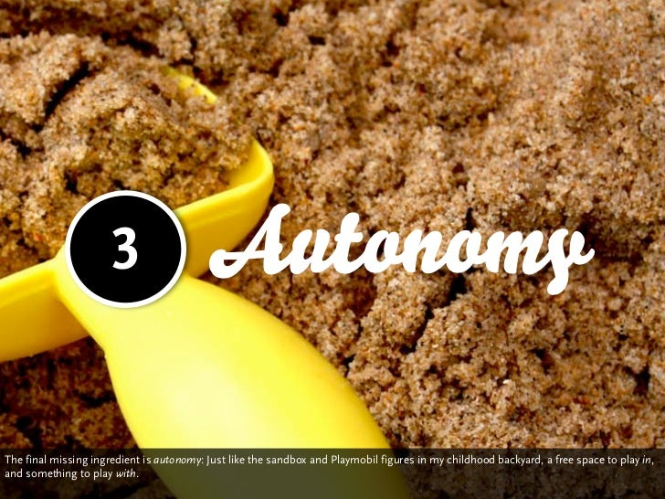 3                   AutonomyThe final missing ingredient is autonomy: Just like the sandbox and Playmobil figures in my ch...