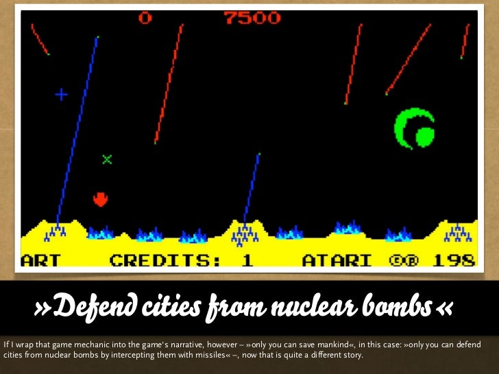 »Defend cities from nuclear bombs«If I wrap that game mechanic into the game's narrative, however – »only you can save man...