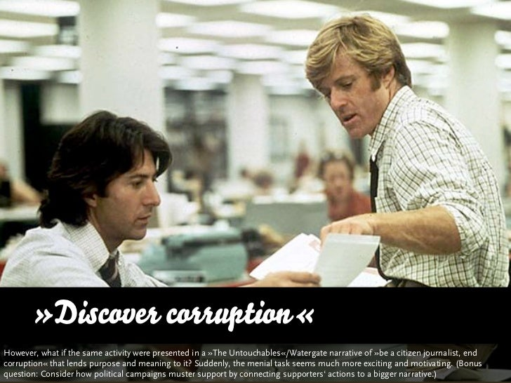 »Discover corruption«However, what if you presented the same activity in a »The Untouchables«/Watergate narrative of »be a...