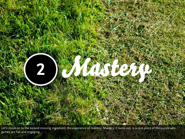 2                  MasteryLet's move on to the second missing ingredient: the experience of mastery. Mastery is a core pie...