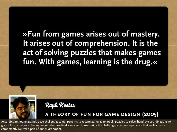 »Fun from games arises out of mastery.                It arises out of comprehension. It is the                act of solv...