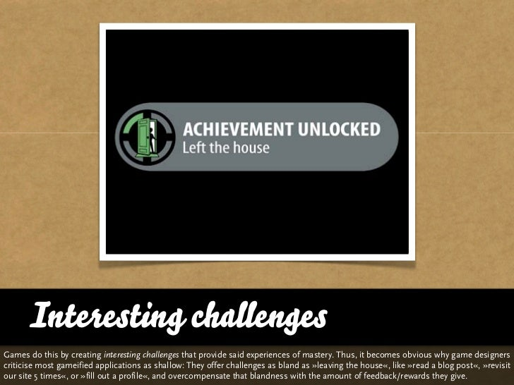 Interesting challengesGames do this by creating interesting challenges that provide said experiences of mastery. Thus, it ...