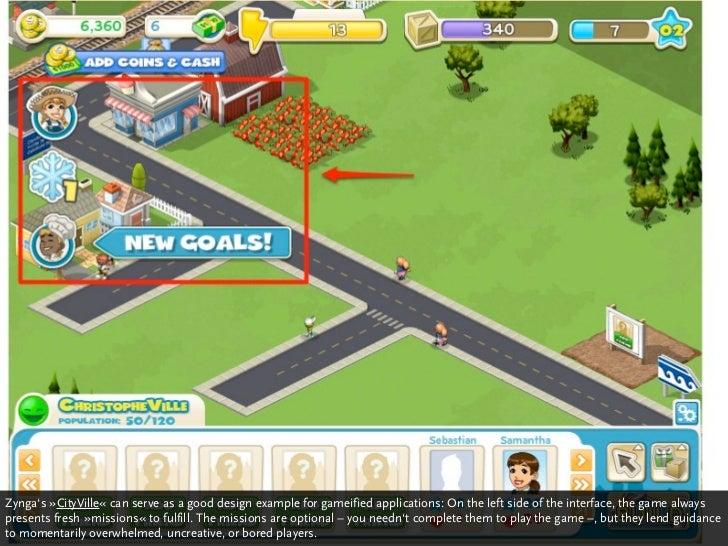 Zynga's »CityVille« can serve as a good design example for gameified applications: On the left side of the interface, the ...