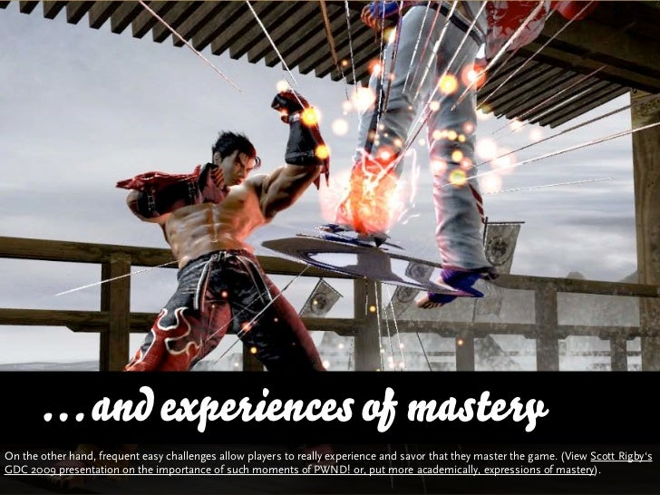 … and experiences of masteryOn the other hand, regular easy challenges allow players to really experience and savor that t...