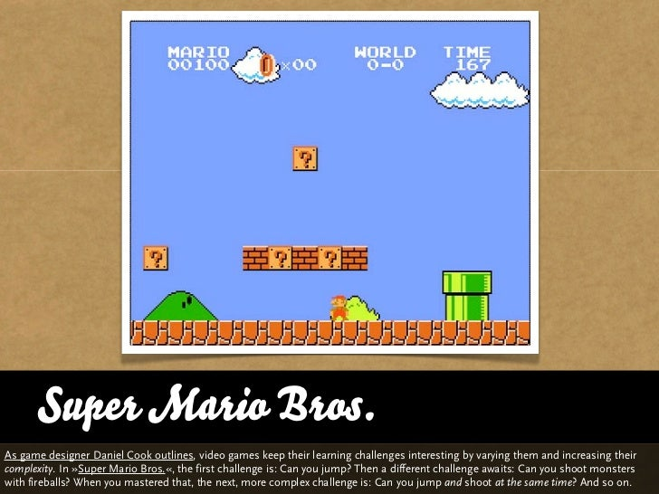 Super Mario Bros.As game designer Daniel Cook outlines, video games keep their learning challenges interesting by varying ...