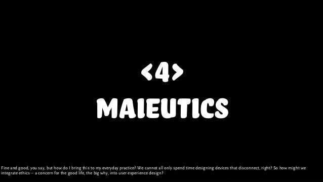 <4> maieutics Fine and good, you say, but how do I bring this to my everyday practice? We cannot all only spend time desig...