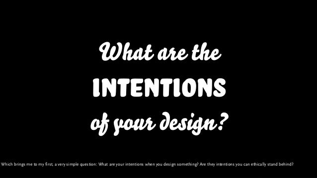 What are the intentions of your design? Which brings me to my first, a very simple question: What are your intentions when...