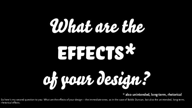 What are the effects* of your design? * also unintended, long-term, rhetorical So here's my second question to you: What a...