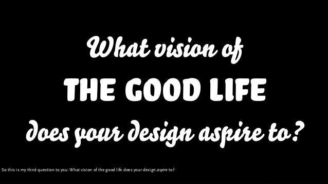 What vision of The Good Life doesyour design aspire to? So this is my third question to you: What vision of the good life ...