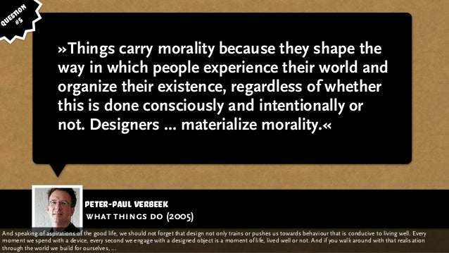 Peter-Paul Verbeek »Things carry morality because they shape the way in which people experience their world and organize t...