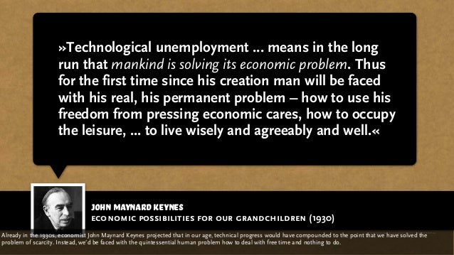 john maynard keynes »Technological unemployment ... means in the long run that mankind is solving its economic problem. Th...