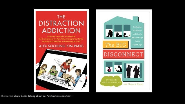 "There are multiple books talking about our ""distraction addiction""."