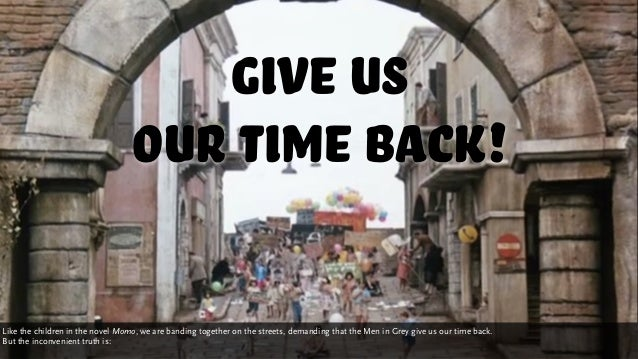 Give us our time back! Like the children in the novel Momo, we are banding together on the streets, demanding that the Men...