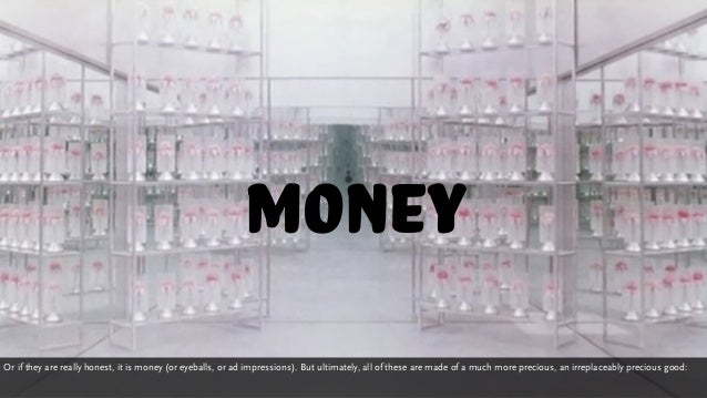 money Or if they are really honest, it is money (or eyeballs, or ad impressions). But ultimately, all of these are made of...