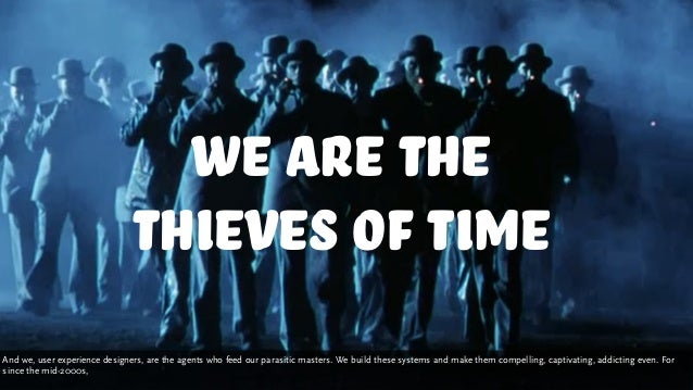 we are the thieves of time And we, user experience designers, are the agents who feed our parasitic masters. We build thes...