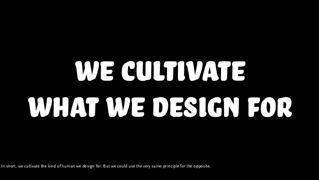 we cultivate what we design for In short, we cultivate the kind of human we design for. But we could use the very same pri...