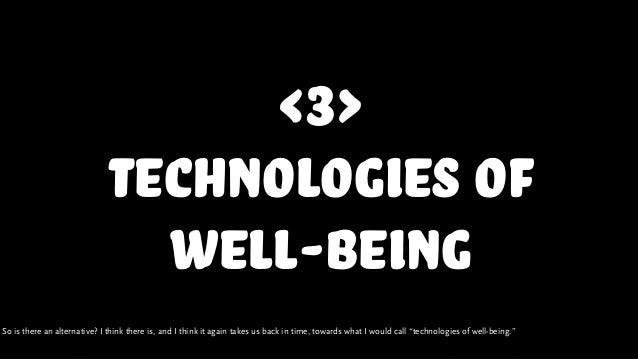 <3> technologies of well-being So is there an alternative? I think there is, and I think it again takes us back in time, t...
