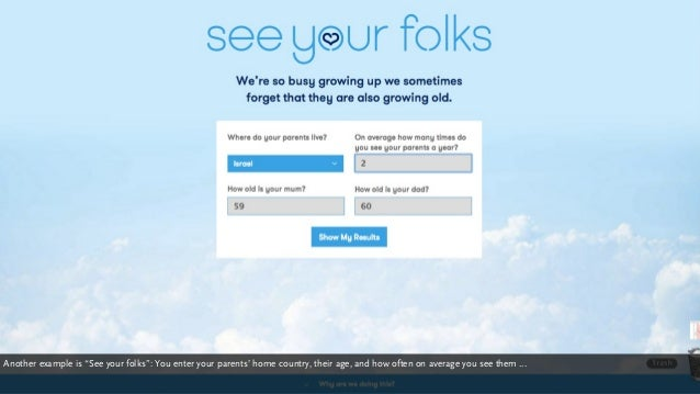 "seeyourfolks.com Another example is ""See your folks"": You enter your parents' home country, their age, and how often on av..."