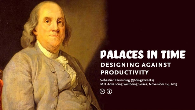 palaces in time designing against productivity Sebastian Deterding (@dingstweets) MIT Advancing Wellbeing Series, November...