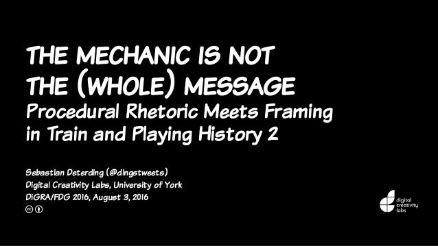 the mechanic is not the (whole) message Procedural Rhetoric Meets Framing in Train and Playing History 2 Sebastian Deterdi...
