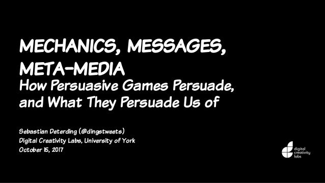 mechanics, messages, meta-media How Persuasive Games Persuade, and What They Persuade Us of Sebastian Deterding (@dingstwe...