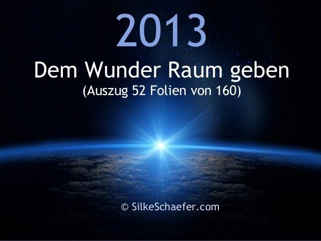 2013Dem Wunder Raum geben   (Auszug 52 Folien von 160)         © SilkeSchaefer.com